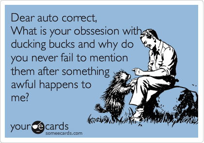 Dear auto correct,                   What is your obssesion with  ducking bucks and why do you never fail to mention them after something awful happens to me?