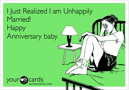 I Just Realized I am Unhappily Married!  Happy Anniversary baby