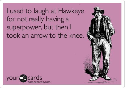 I used to laugh at Hawkeye for not really having a superpower, but then I took an arrow to the knee.