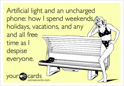 Artificial light and an uncharged phone: how I spend weekends, holidays, vacations, and any and all free time as I despise everyone.
