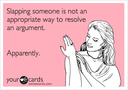 Slapping someone is not an appropriate way to resolve  an argument.    Apparently.