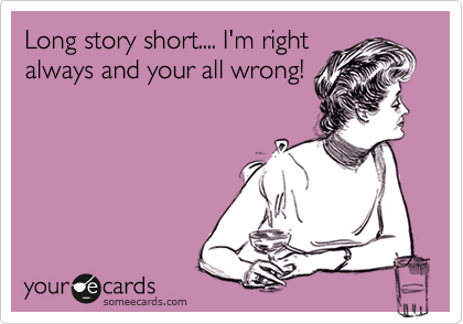 Long story short.... I'm right always and your all wrong!