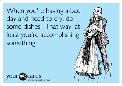 When you're having a bad day and need to cry, do some dishes.  That way, at least you're accomplishing something.