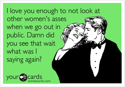I love you enough to not look at other women's asses when we go out in public. Damn did you see that wait what was I saying again?