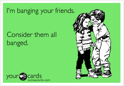 I'm banging your friends.      Consider them all banged.