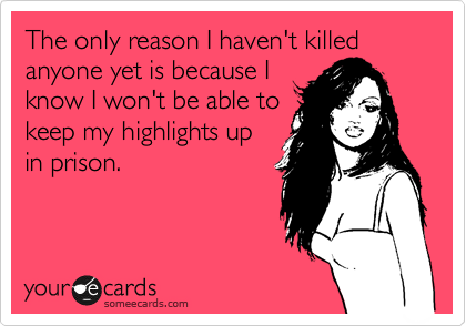The only reason I haven't killed anyone yet is because I know I won't be able to keep my highlights up in prison.