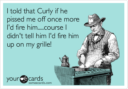 I told that Curly if he pissed me off once more I'd fire him.....course I didn't tell him I'd fire him up on my grille!