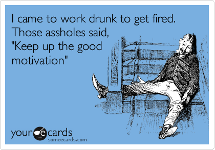 """I came to work drunk to get fired. Those assholes said, """"Keep up the good  motivation"""""""