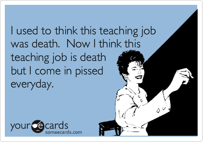 I used to think this teaching job  was death.  Now I think this teaching job is death  but I come in pissed everyday.