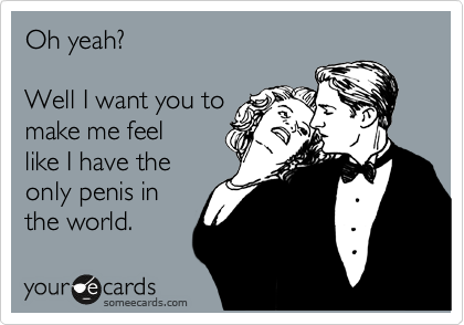 Oh yeah?  Well I want you to make me feel like I have the only penis in the world.