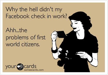 Why the hell didn't my Facebook check in work?  Ahh...the problems of first world citizens.