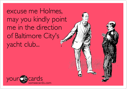 excuse me Holmes, may you kindly point me in the direction of Baltimore City's yacht club...
