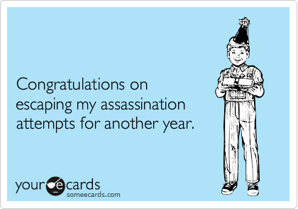 Congratulations on  escaping my assassination attempts for another year.