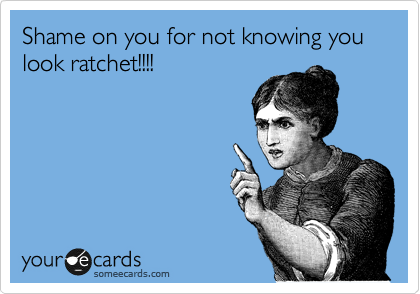 Shame on you for not knowing you look ratchet!!!!