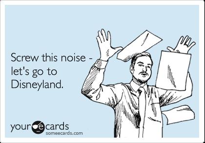 Screw this noise -  let's go to Disneyland.