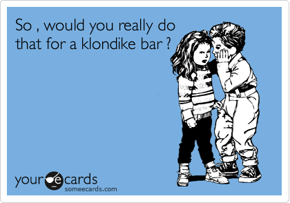 So , would you really do that for a klondike bar ?
