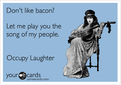 Don't like bacon?   Let me play you the  song of my people.   Occupy Laughter