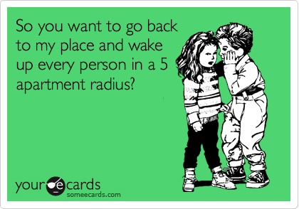 So you want to go back to my place and wake up every person in a 5 apartment radius?