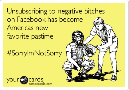 Unsubscribing to negative bitches on Facebook has become Americas new favorite pastime  %23SorryImNotSorry