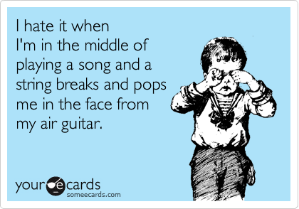 I hate it when  I'm in the middle of  playing a song and a string breaks and pops  me in the face from  my air guitar.