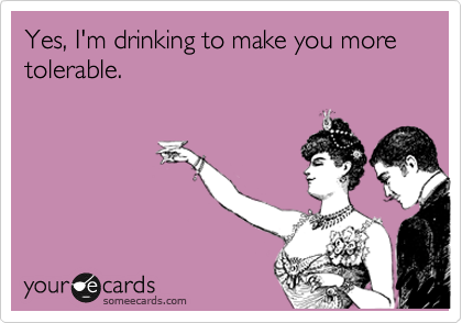Yes, I'm drinking to make you more tolerable.