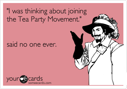 """""""I was thinking about joining the Tea Party Movement.""""   said no one ever."""