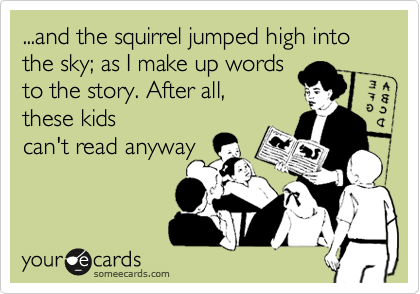 ...and the squirrel jumped high into the sky; as I make up words to the story. After all, these kids can't read anyway