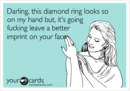 Darling, this diamond ring looks so  on my hand but, it's going fucking leave a better imprint on your face