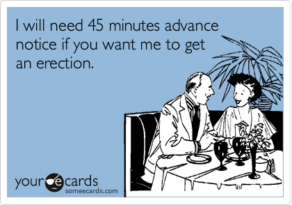 I will need 45 minutes advance notice if you want me to get an erection.