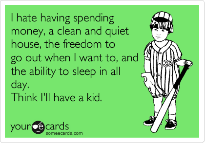 I hate having spending money, a clean and quiet house, the freedom to go out when I want to, and the ability to sleep in all day. Think I'll have a kid.