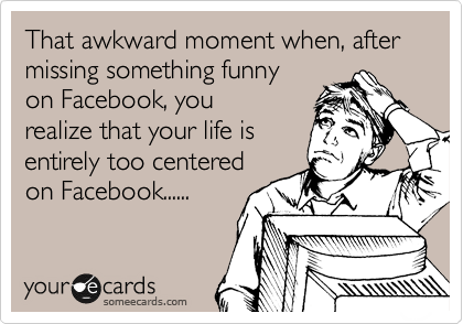 That awkward moment when, after missing something funny on Facebook, you realize that your life is entirely too centered on Facebook......
