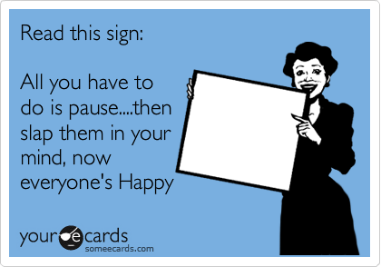Read this sign:  All you have to do is pause....then slap them in your mind, now everyone's Happy