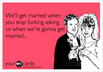 We'll get married when you stop fucking asking us when we're gonna get married...