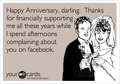 Happy Anniversary, darling.  Thanks for financially supporting me all these years while I spend afternoons complaining about you on facebook.