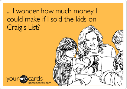 ... I wonder how much money I could make if I sold the kids on Craig's List?