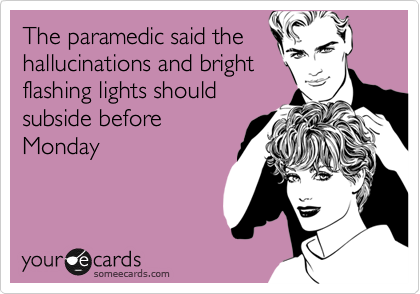 The paramedic said the hallucinations and bright flashing lights should subside before Monday
