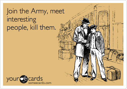 Join the Army, meet interesting people, kill them.