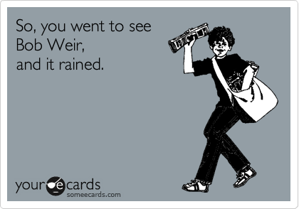 So, you went to see  Bob Weir,  and it rained.