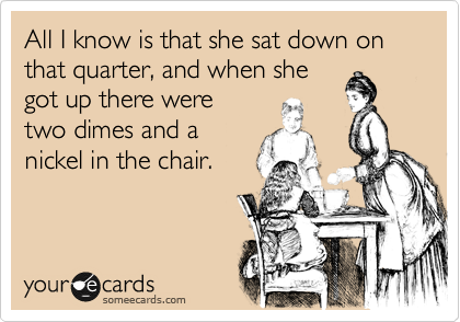 All I know is that she sat down on that quarter, and when she got up there were two dimes and a nickel in the chair.