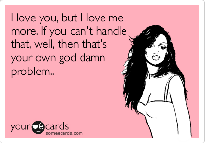 I love you, but I love me more. If you can't handle that, well, then that's your own god damn problem..