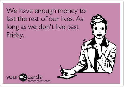We have enough money to last the rest of our lives. As long as we don't live past Friday.