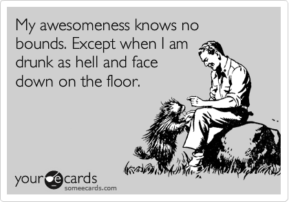 My awesomeness knows no bounds. Except when I am drunk as hell and face down on the floor.