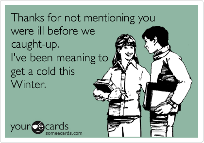 Thanks for not mentioning you were ill before we caught-up.  I've been meaning to get a cold this Winter.