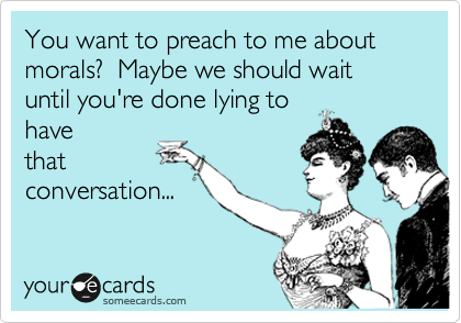 You want to preach to me about morals?  Maybe we should wait until you're done lying to have that conversation...