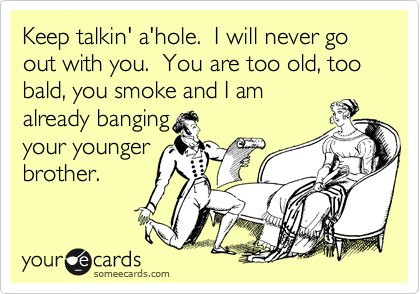 Keep talkin' a'hole.  I will never go out with you.  You are too old, too bald, you smoke and I am already banging your younger brother.