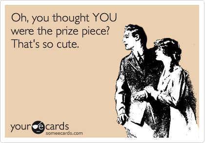 Oh, you thought YOU were the prize piece? That's so cute.