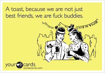 A Toast Because We Are Not Just Best Friends We Are Fuck Buddies