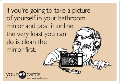 If you're going to take a picture of yourself in your bathroom mirror and post it online, the very least you can do is clean the mirror first.
