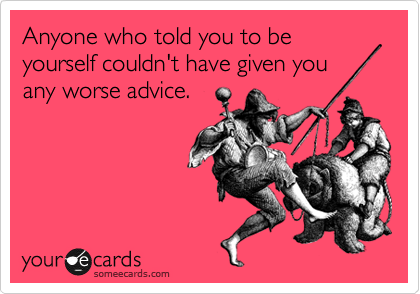 Anyone who told you to be yourself couldn't have given you any worse advice.