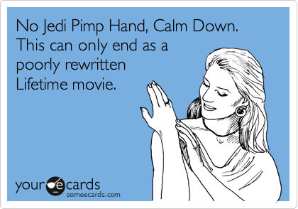 No Jedi Pimp Hand, Calm Down. This can only end as a poorly rewritten Lifetime movie.